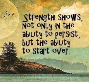 strength shows not only in the ability to persist, but the ability to start over