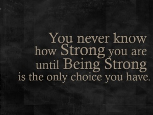 strength quote, you never know how strong you are until being strong is the only choice you have
