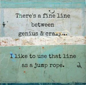 fine line between genius & crazy