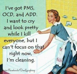 I've got PMS OCD and ADD